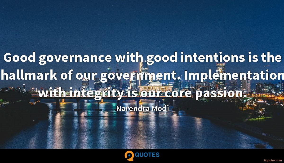 Good governance with good intentions is the hallmark of our government. Implementation with integrity is our core passion.