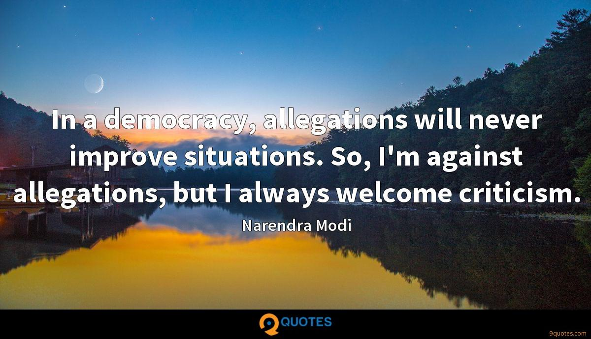 In a democracy, allegations will never improve situations. So, I'm against allegations, but I always welcome criticism.