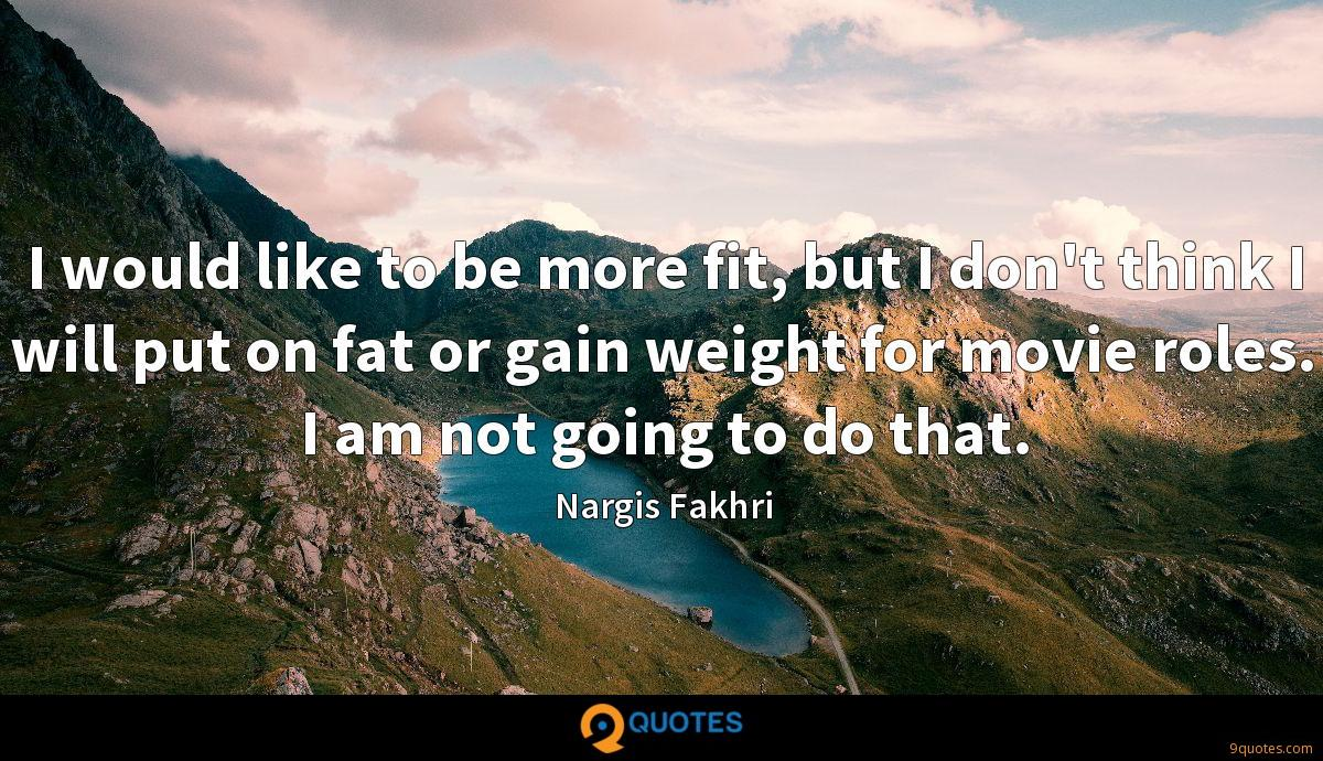 I would like to be more fit, but I don't think I will put on fat or gain weight for movie roles. I am not going to do that.
