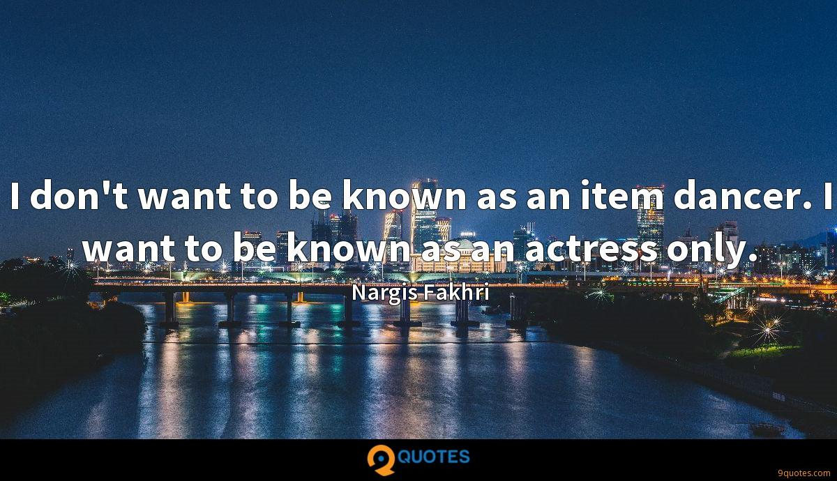 I don't want to be known as an item dancer. I want to be known as an actress only.
