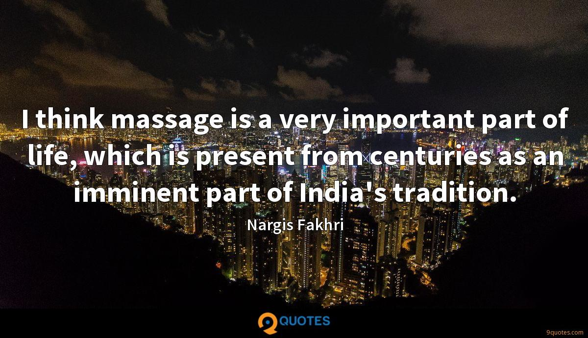 I think massage is a very important part of life, which is present from centuries as an imminent part of India's tradition.