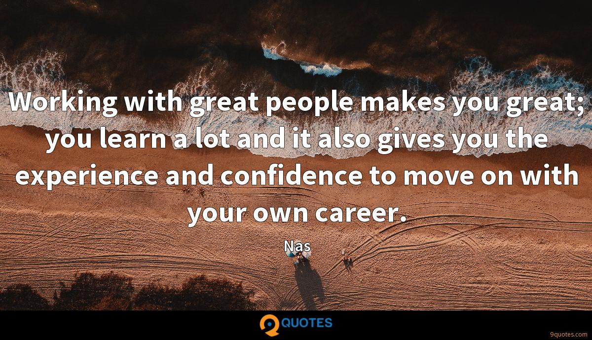 Working with great people makes you great; you learn a lot and it also gives you the experience and confidence to move on with your own career.