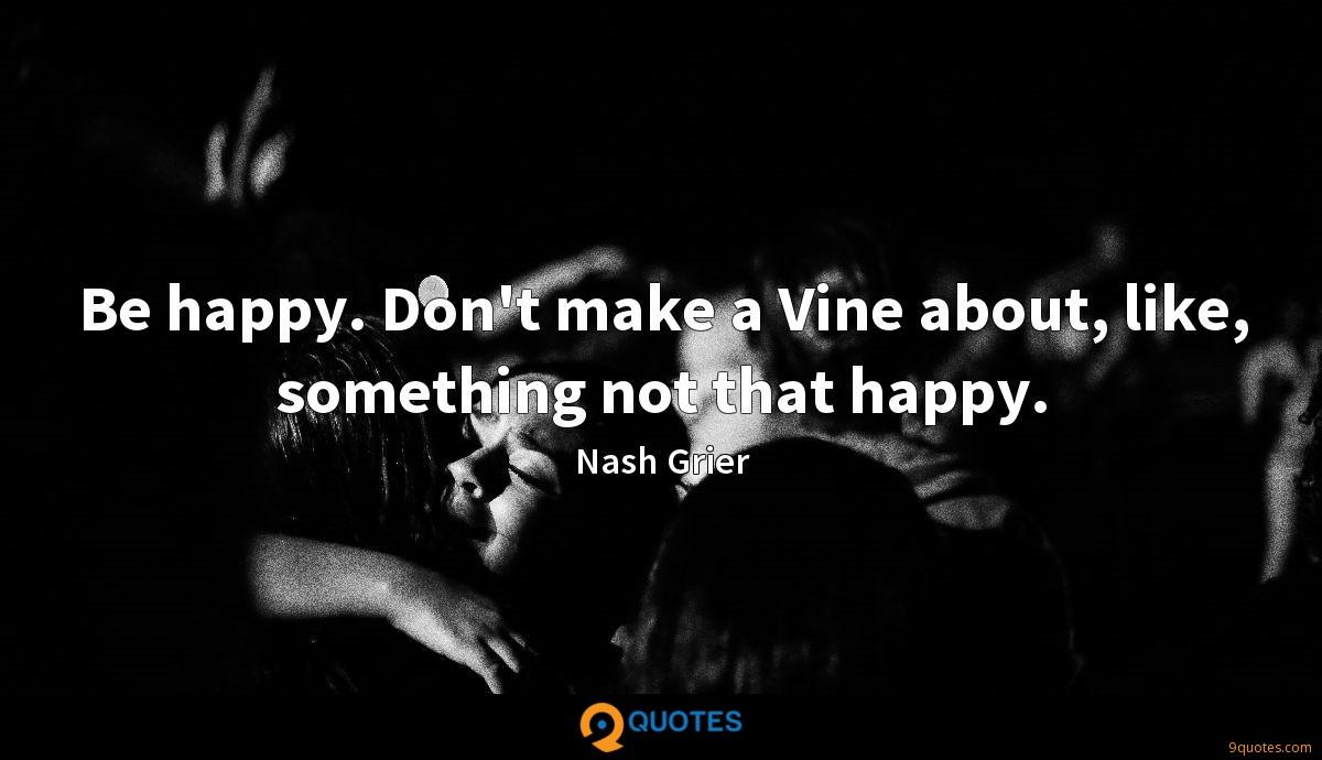 Be happy. Don't make a Vine about, like, something not that happy.