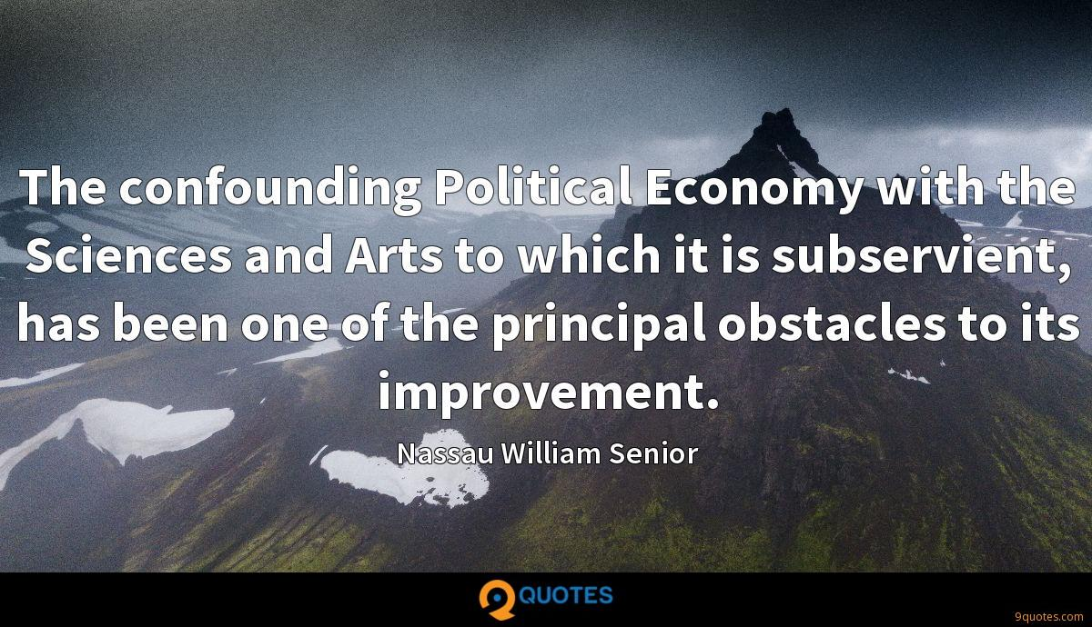 The confounding Political Economy with the Sciences and Arts to which it is subservient, has been one of the principal obstacles to its improvement.