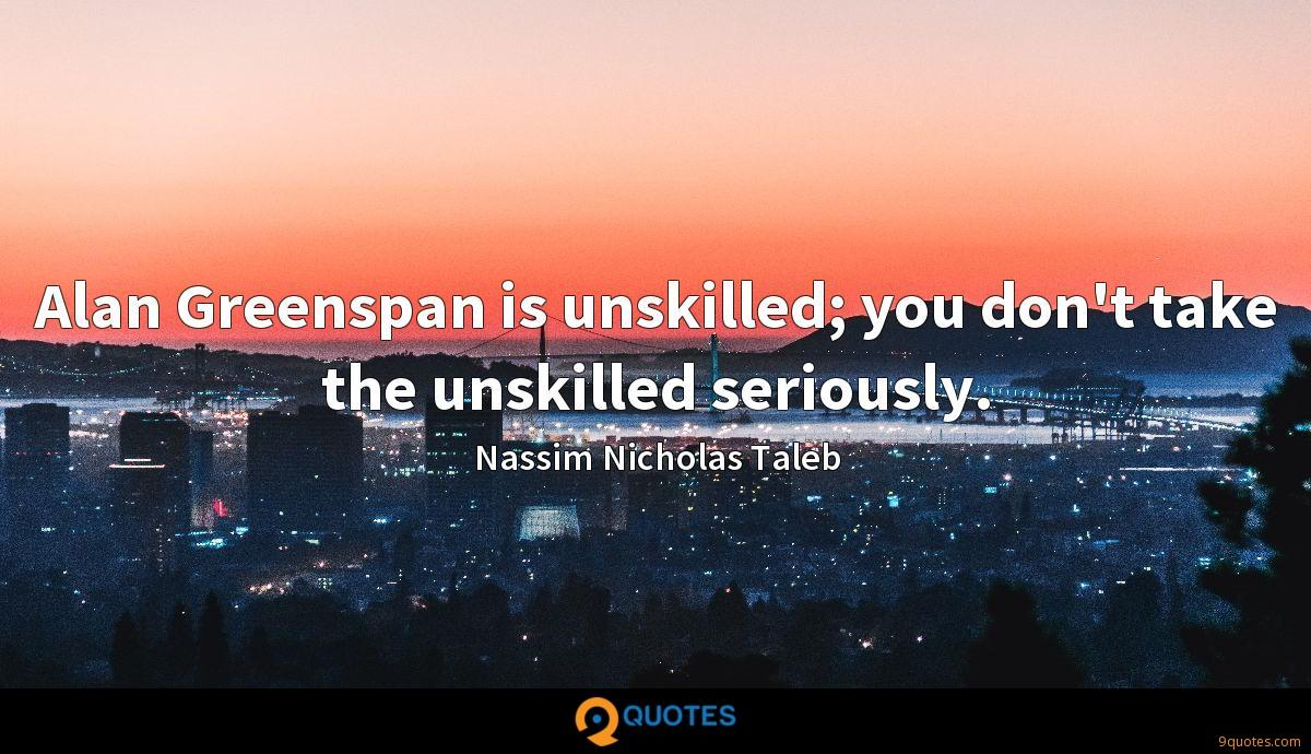 Alan Greenspan is unskilled; you don't take the unskilled seriously.