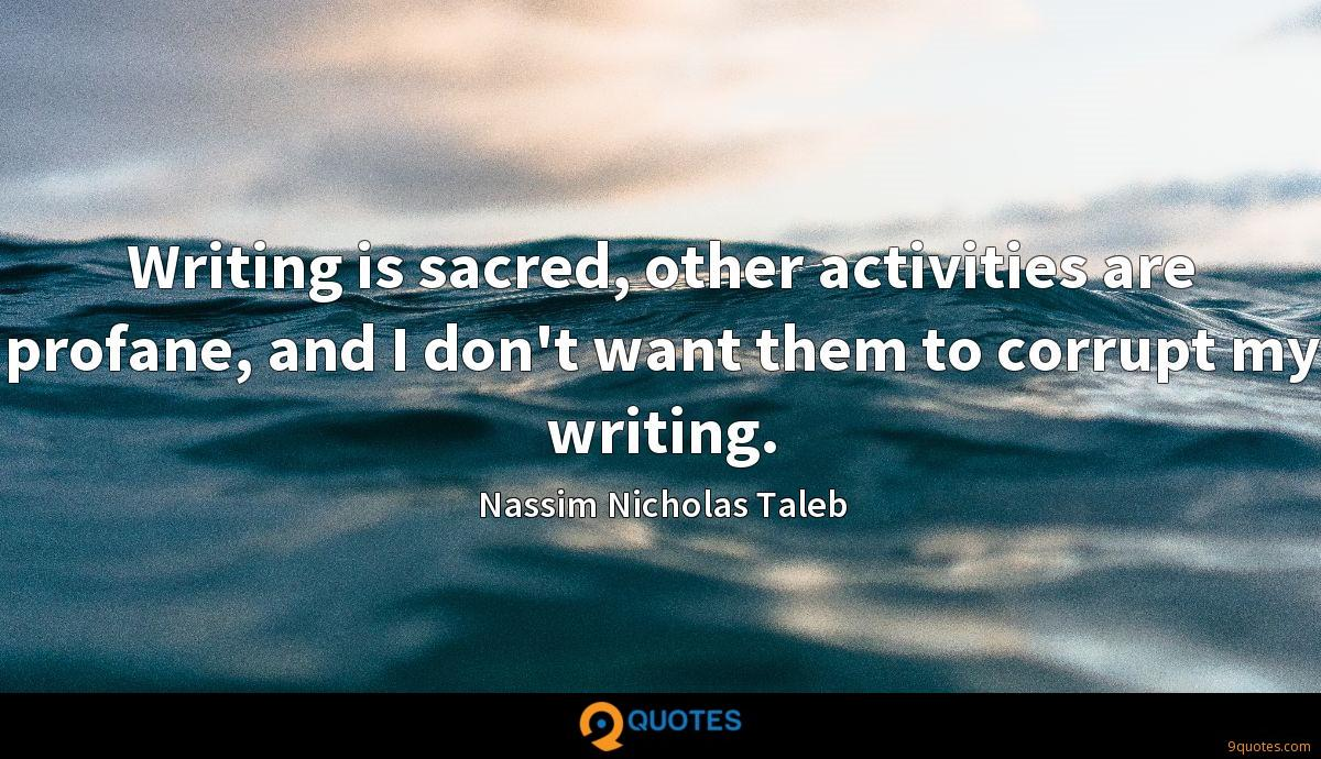 Writing is sacred, other activities are profane, and I don't want them to corrupt my writing.