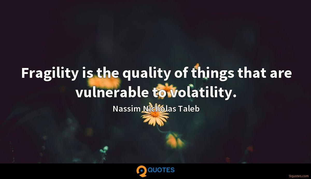 Fragility is the quality of things that are vulnerable to volatility.