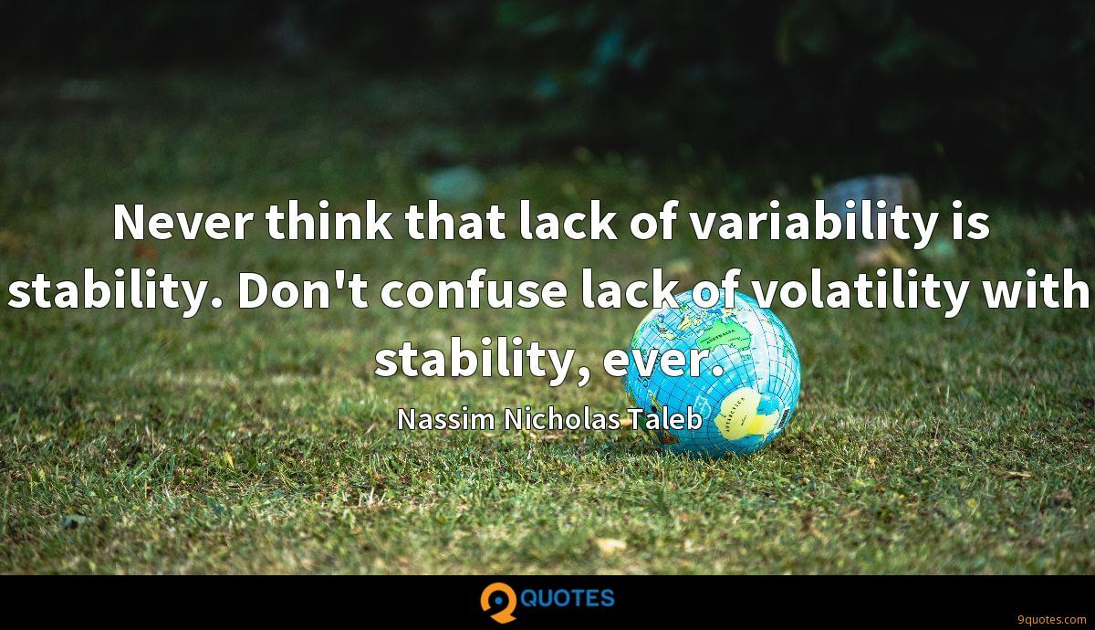 Never think that lack of variability is stability. Don't confuse lack of volatility with stability, ever.