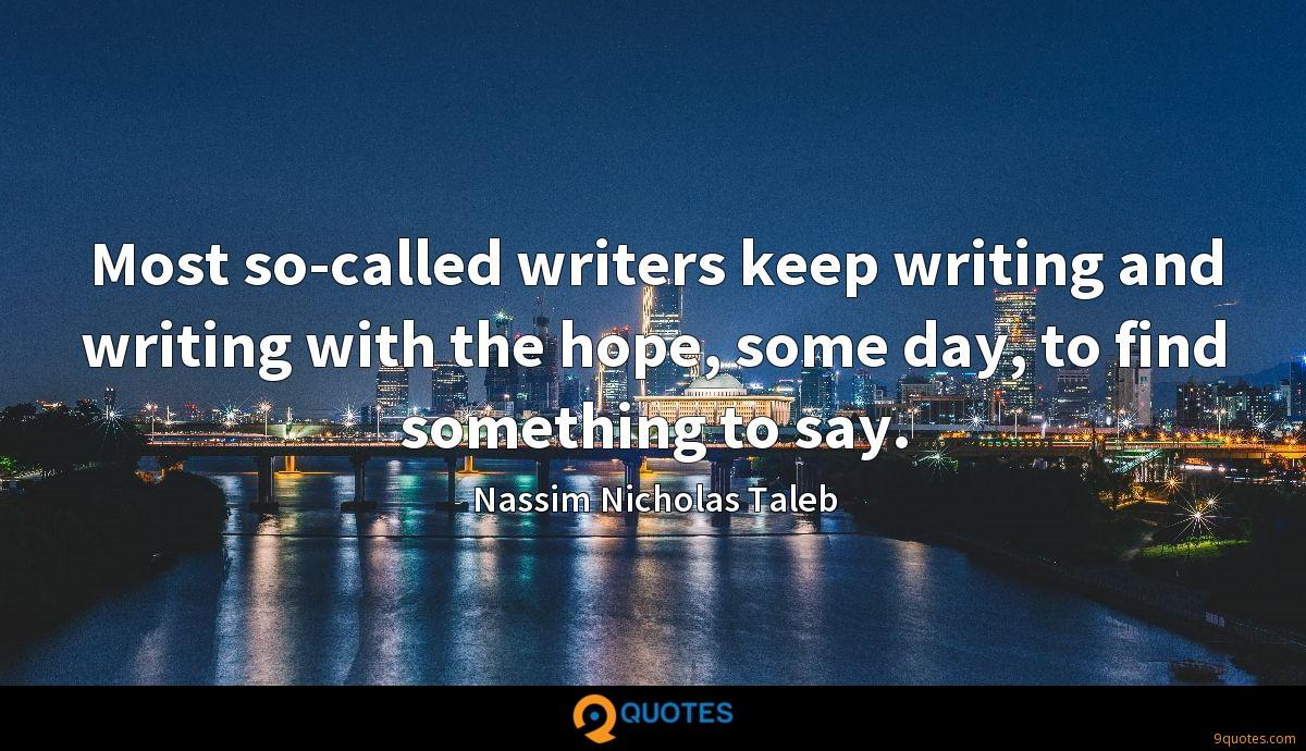 Most so-called writers keep writing and writing with the hope, some day, to find something to say.