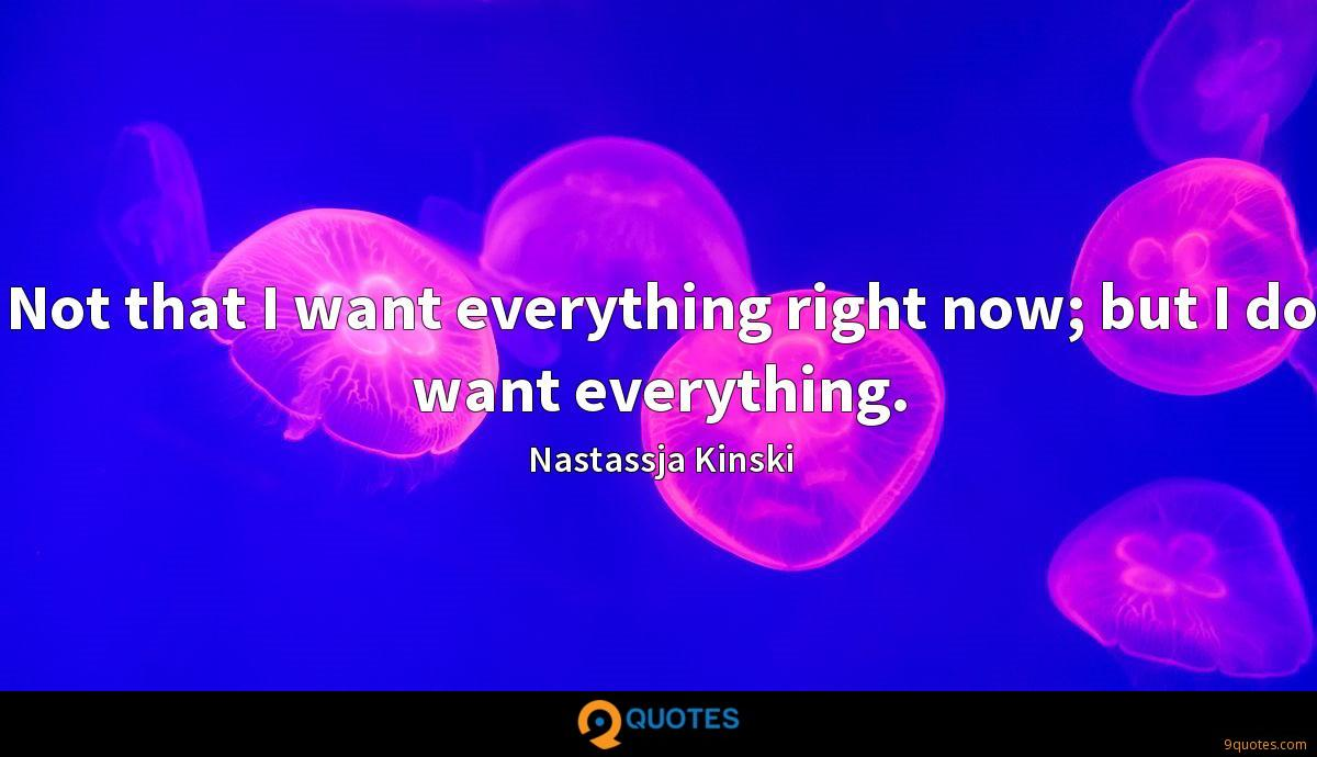 Not that I want everything right now; but I do want everything.