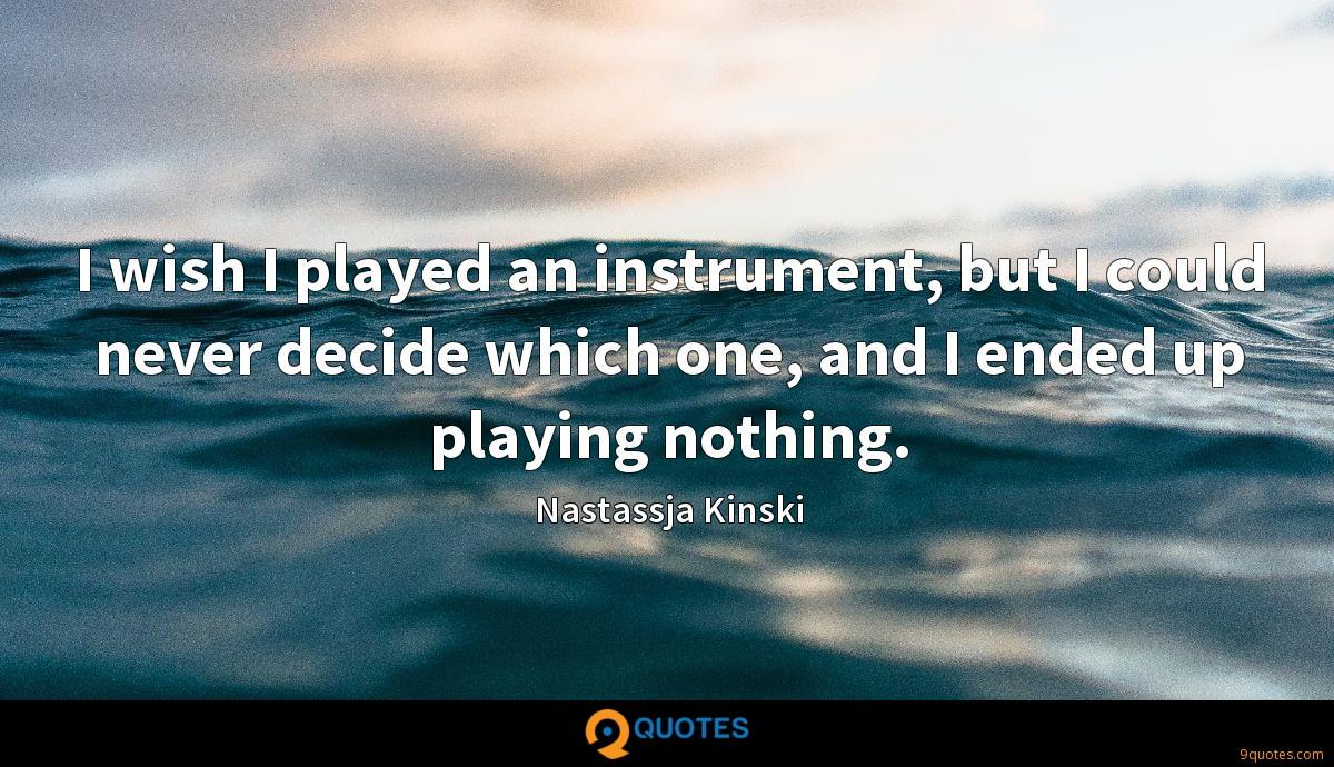 I wish I played an instrument, but I could never decide which one, and I ended up playing nothing.