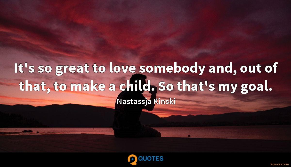 It's so great to love somebody and, out of that, to make a child. So that's my goal.