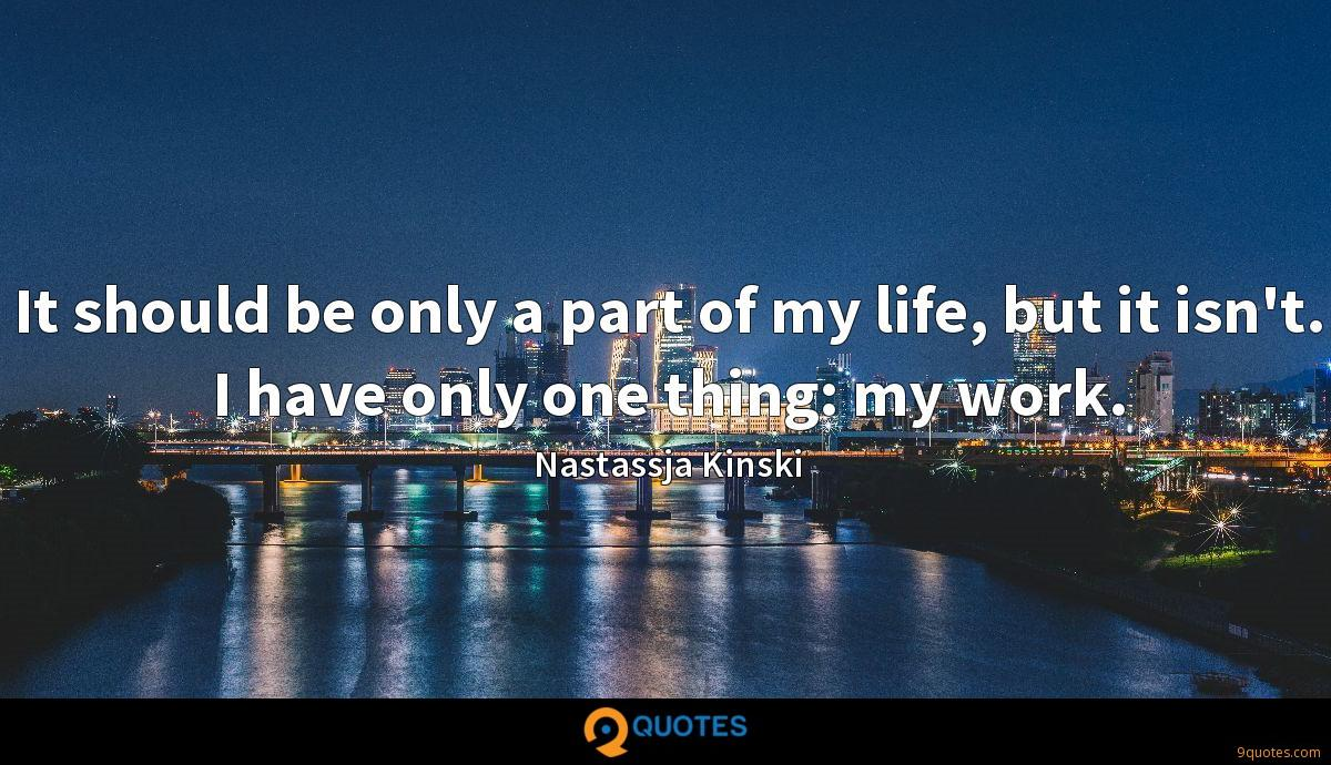It should be only a part of my life, but it isn't. I have only one thing: my work.