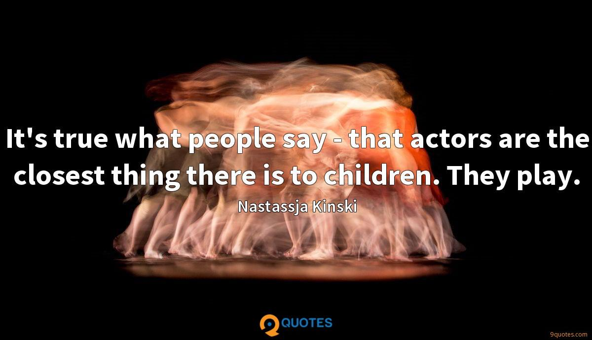 It's true what people say - that actors are the closest thing there is to children. They play.