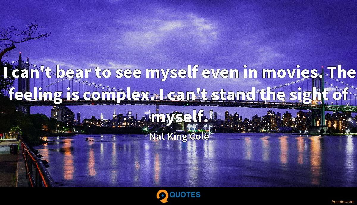 I can't bear to see myself even in movies. The feeling is complex. I can't stand the sight of myself.