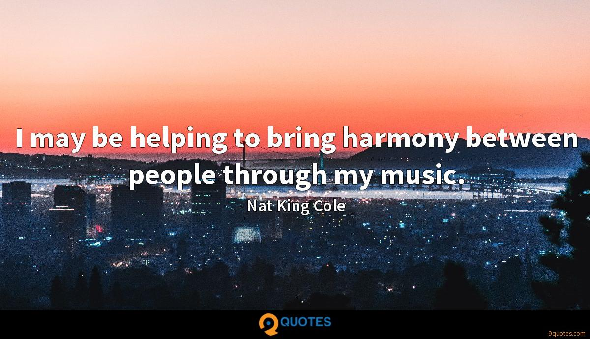 I may be helping to bring harmony between people through my music.
