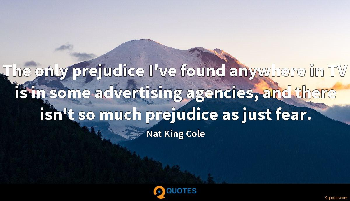 The only prejudice I've found anywhere in TV is in some advertising agencies, and there isn't so much prejudice as just fear.
