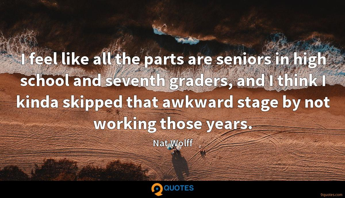 I feel like all the parts are seniors in high school and seventh graders, and I think I kinda skipped that awkward stage by not working those years.