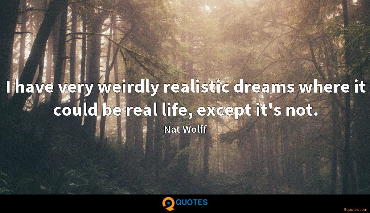 I have very weirdly realistic dreams where it could be real life, except it's not.