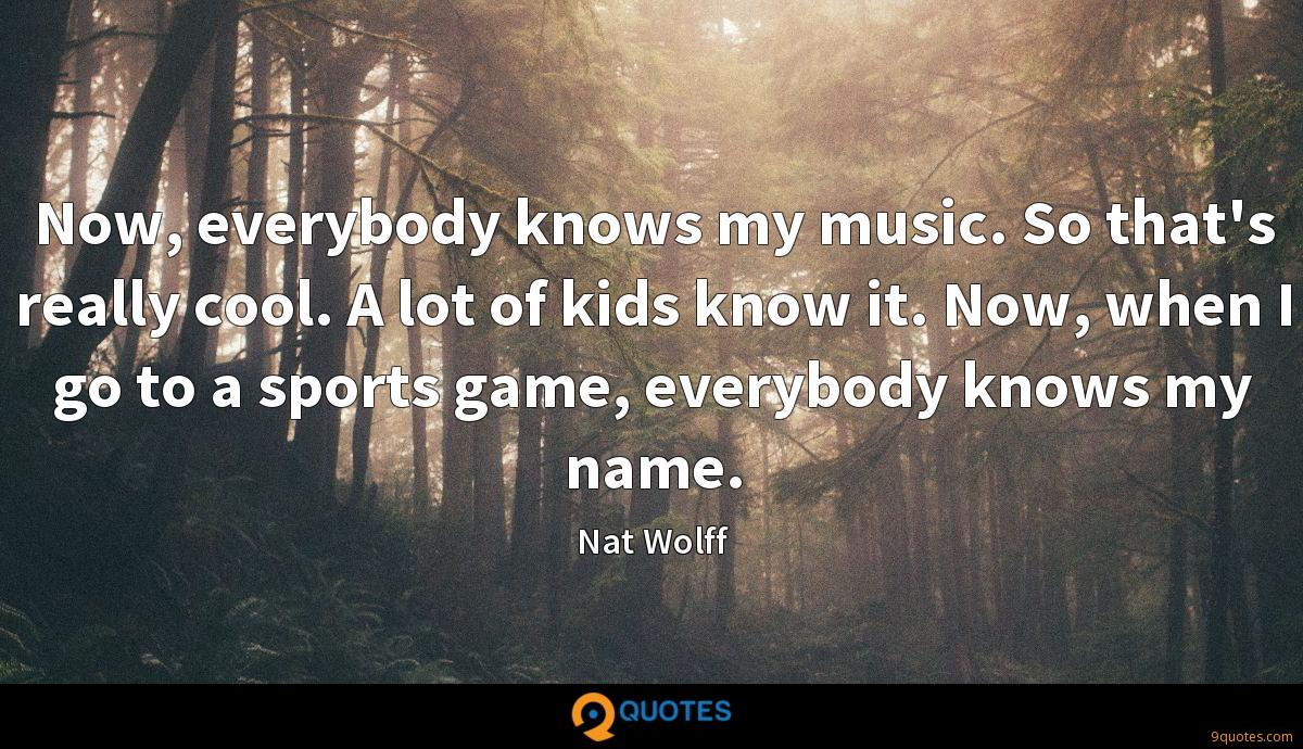 Now, everybody knows my music. So that's really cool. A lot of kids know it. Now, when I go to a sports game, everybody knows my name.