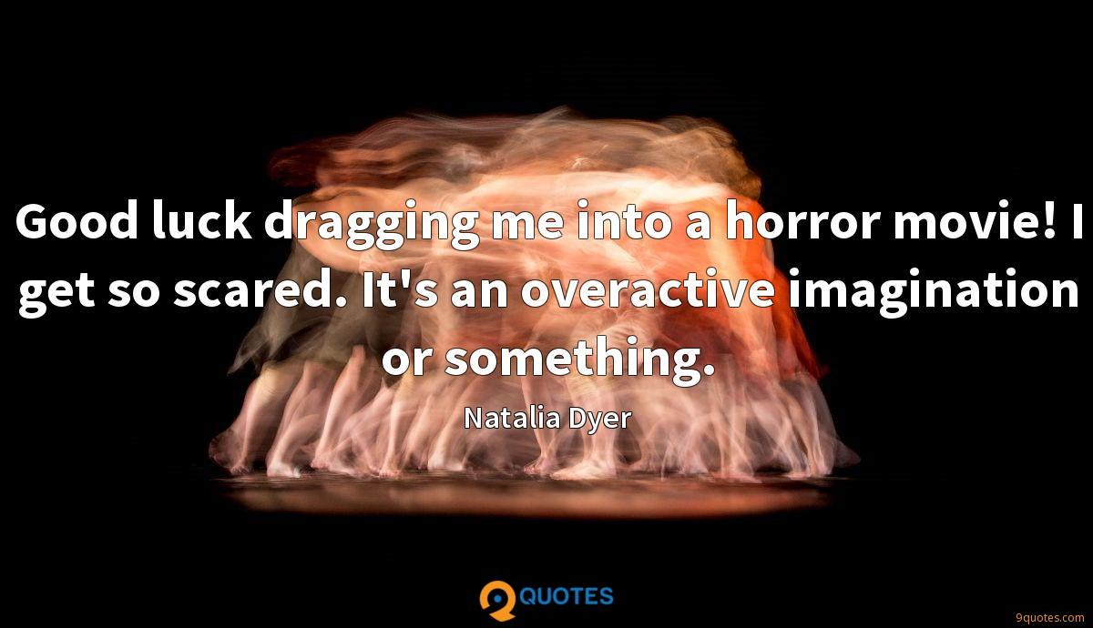 Good luck dragging me into a horror movie! I get so scared. It's an overactive imagination or something.