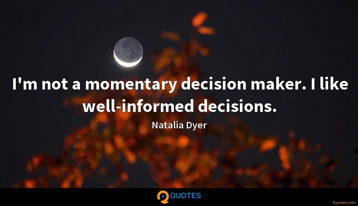 I'm not a momentary decision maker. I like well-informed decisions.
