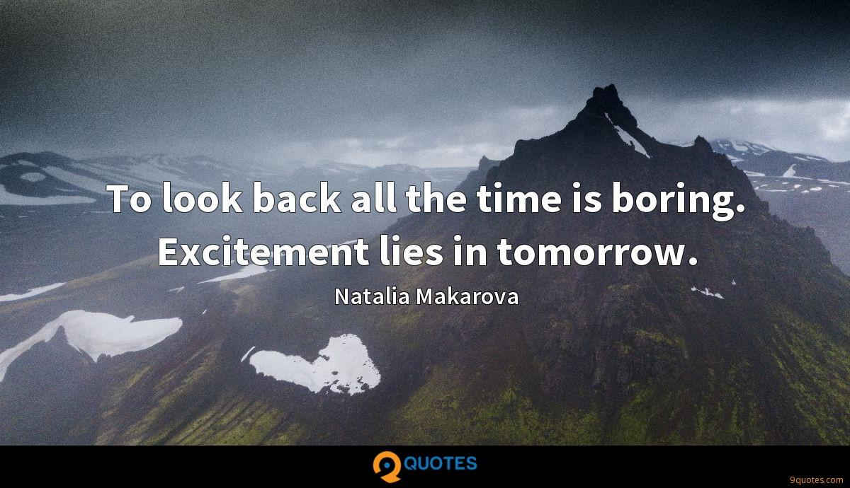 To look back all the time is boring. Excitement lies in tomorrow.