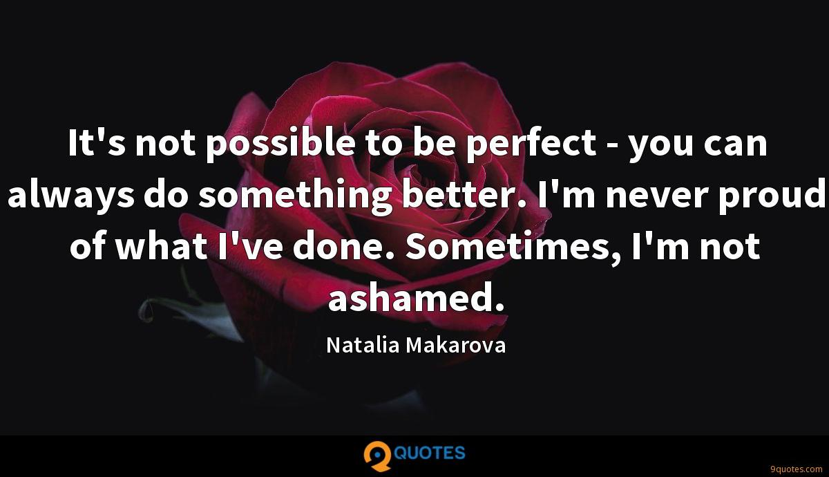 It's not possible to be perfect - you can always do something better. I'm never proud of what I've done. Sometimes, I'm not ashamed.
