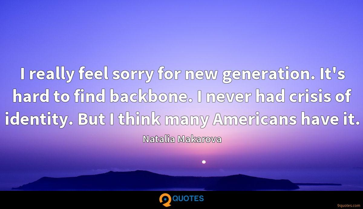 I really feel sorry for new generation. It's hard to find backbone. I never had crisis of identity. But I think many Americans have it.