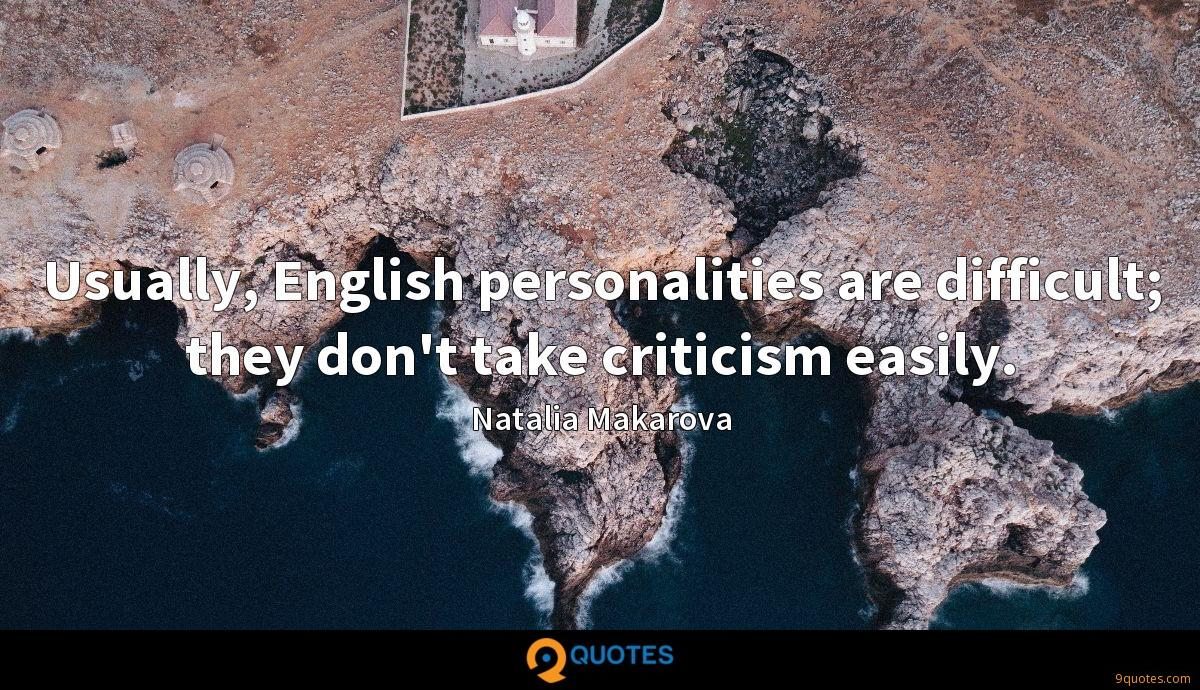 Usually, English personalities are difficult; they don't take criticism easily.