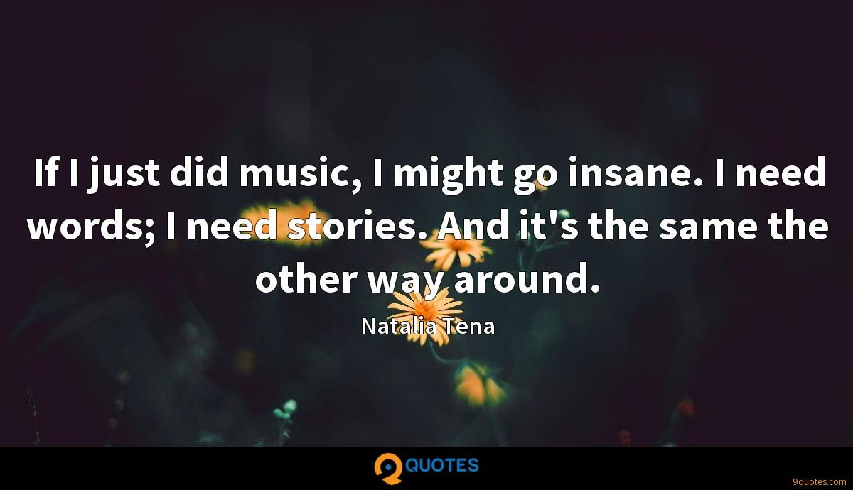 If I just did music, I might go insane. I need words; I need stories. And it's the same the other way around.