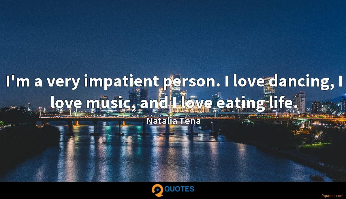 I'm a very impatient person. I love dancing, I love music, and I love eating life.
