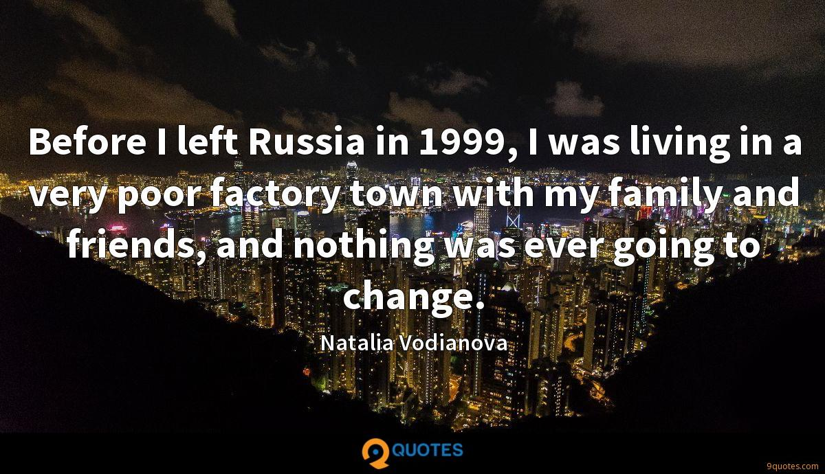 Before I left Russia in 1999, I was living in a very poor factory town with my family and friends, and nothing was ever going to change.