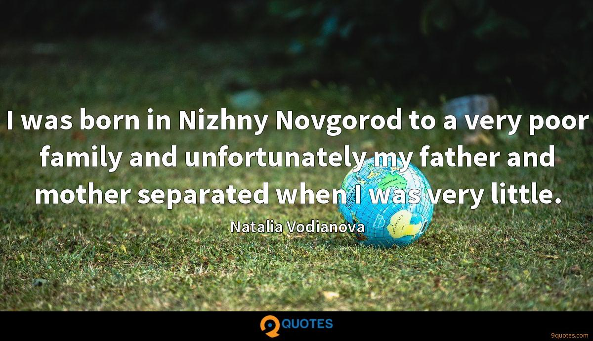I was born in Nizhny Novgorod to a very poor family and unfortunately my father and mother separated when I was very little.