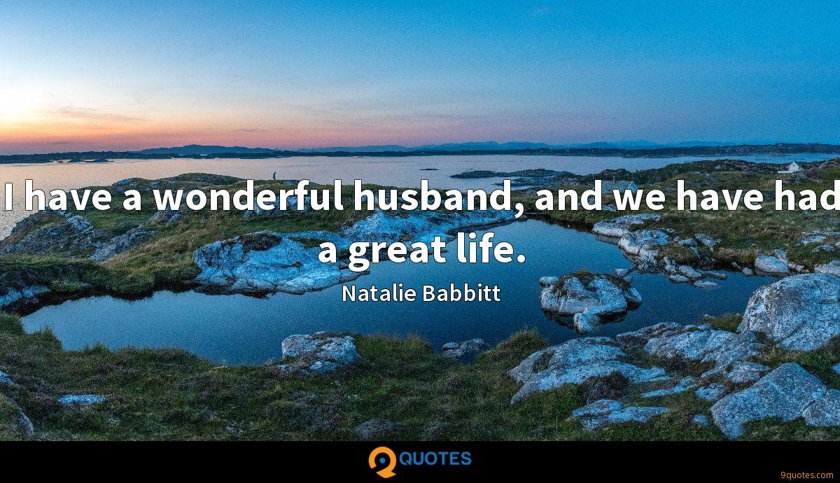 I have a wonderful husband, and we have had a great life.
