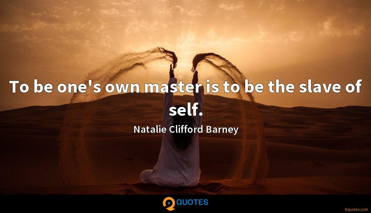 To be one's own master is to be the slave of self.