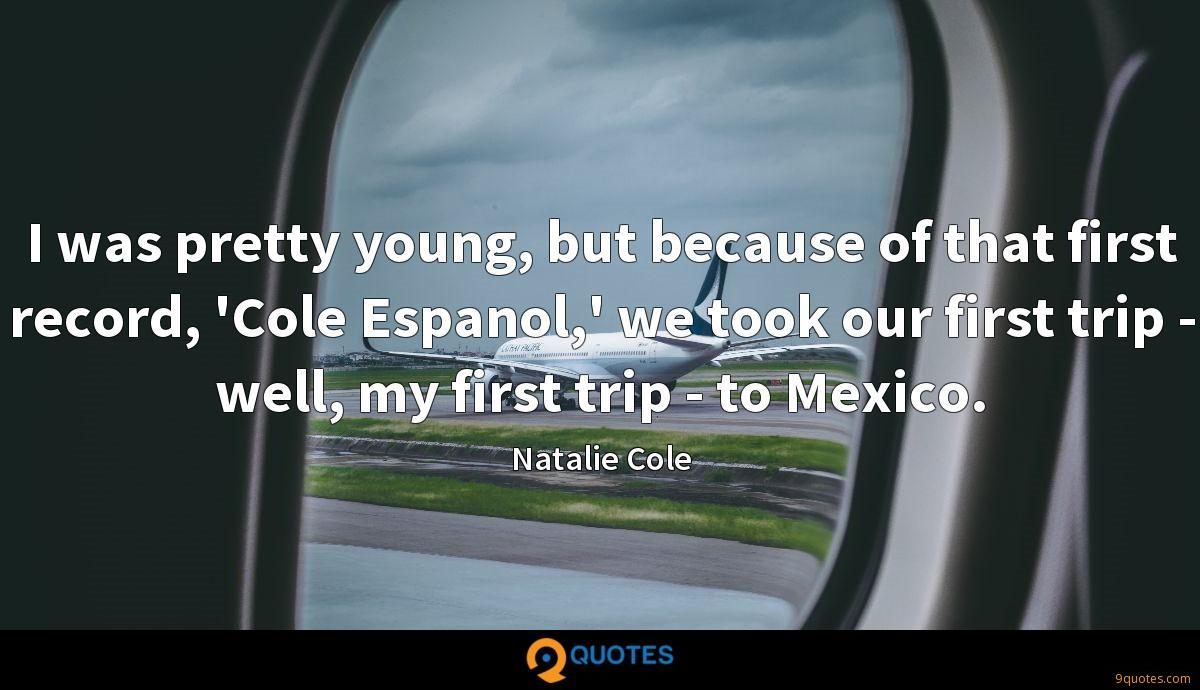 I was pretty young, but because of that first record, 'Cole Espanol,' we took our first trip - well, my first trip - to Mexico.