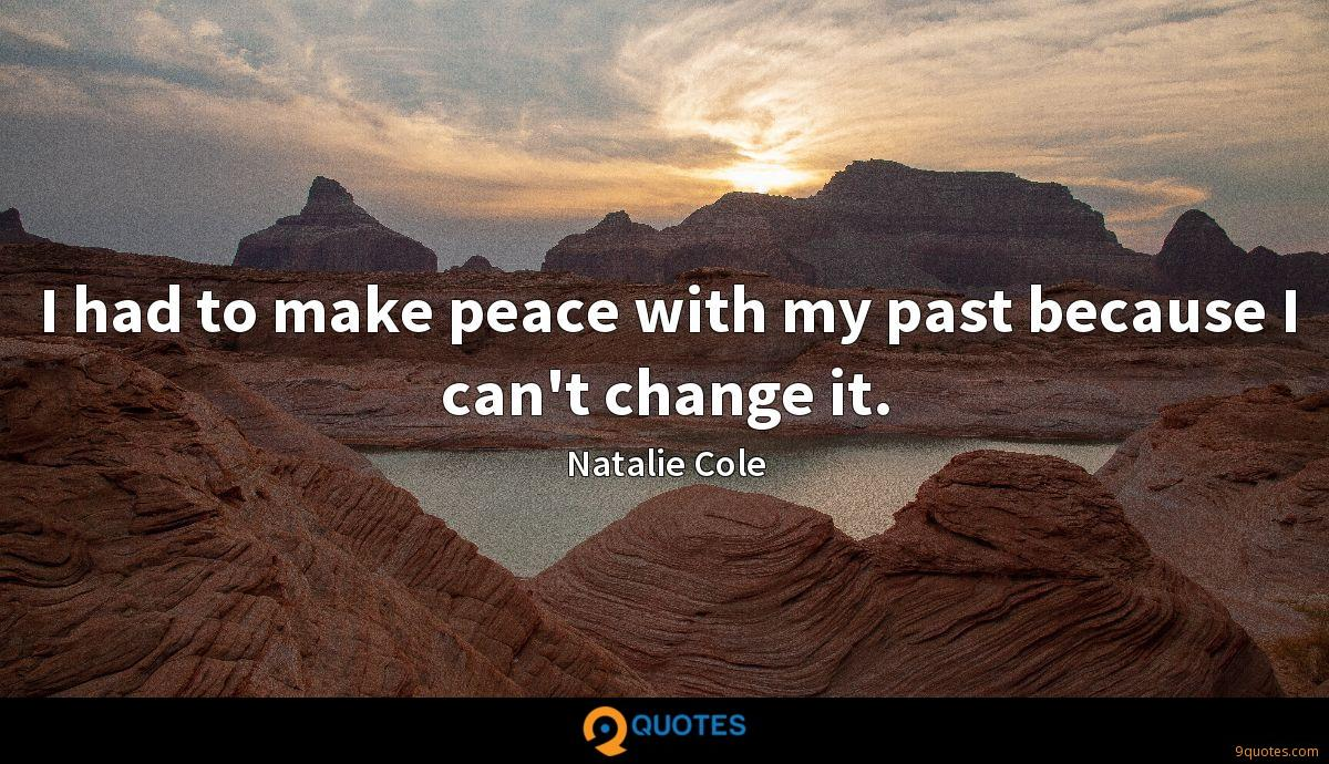 I had to make peace with my past because I can't change it.