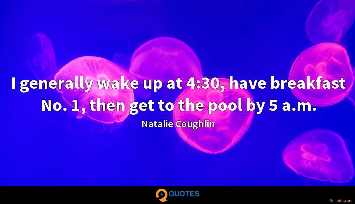 I generally wake up at 4:30, have breakfast No. 1, then get to the pool by 5 a.m.