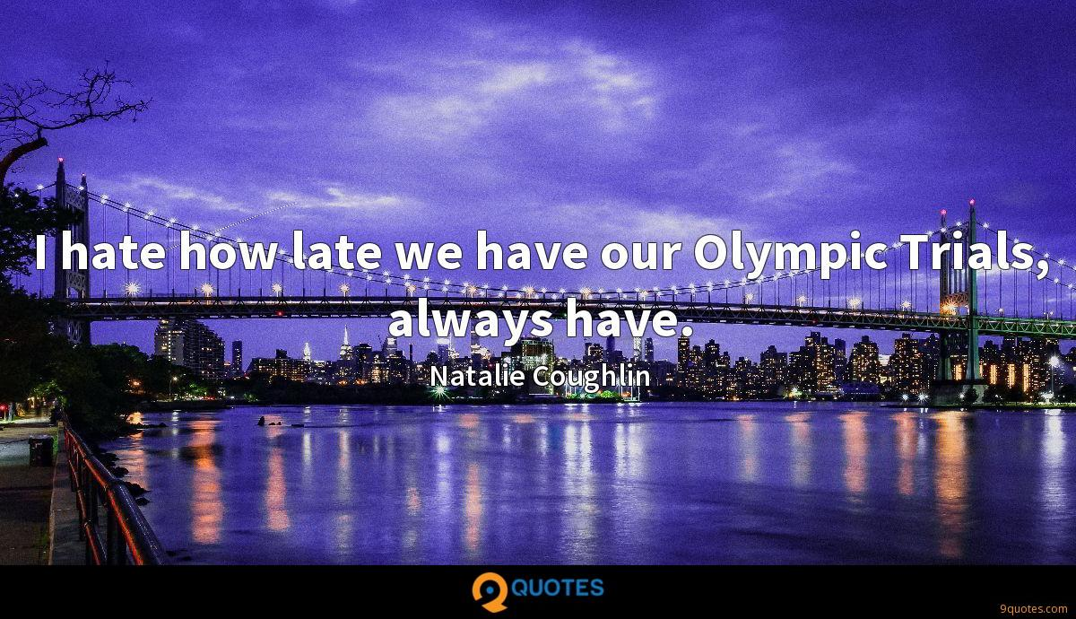 I hate how late we have our Olympic Trials, always have.