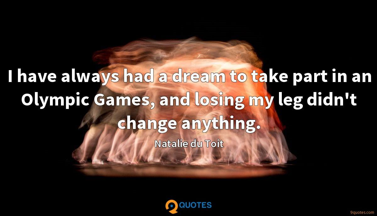 I have always had a dream to take part in an Olympic Games, and losing my leg didn't change anything.
