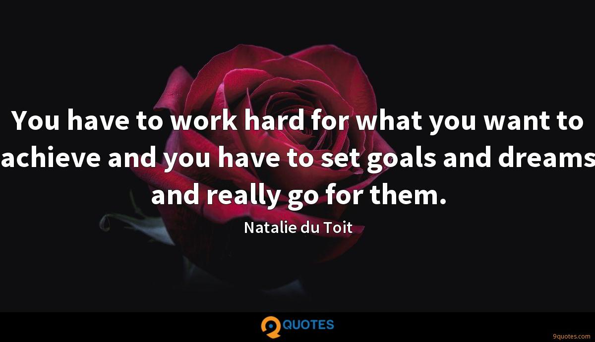 You have to work hard for what you want to achieve and you have to set goals and dreams and really go for them.