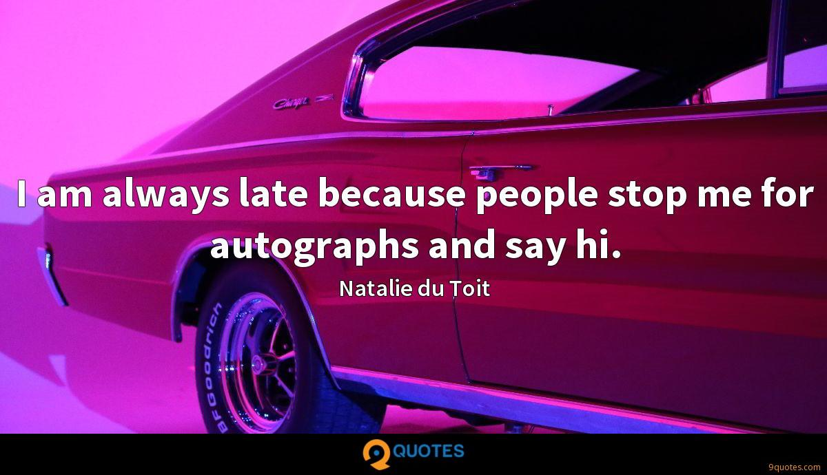 I am always late because people stop me for autographs and say hi.