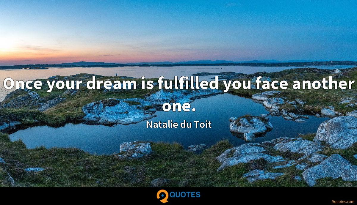 Once your dream is fulfilled you face another one.