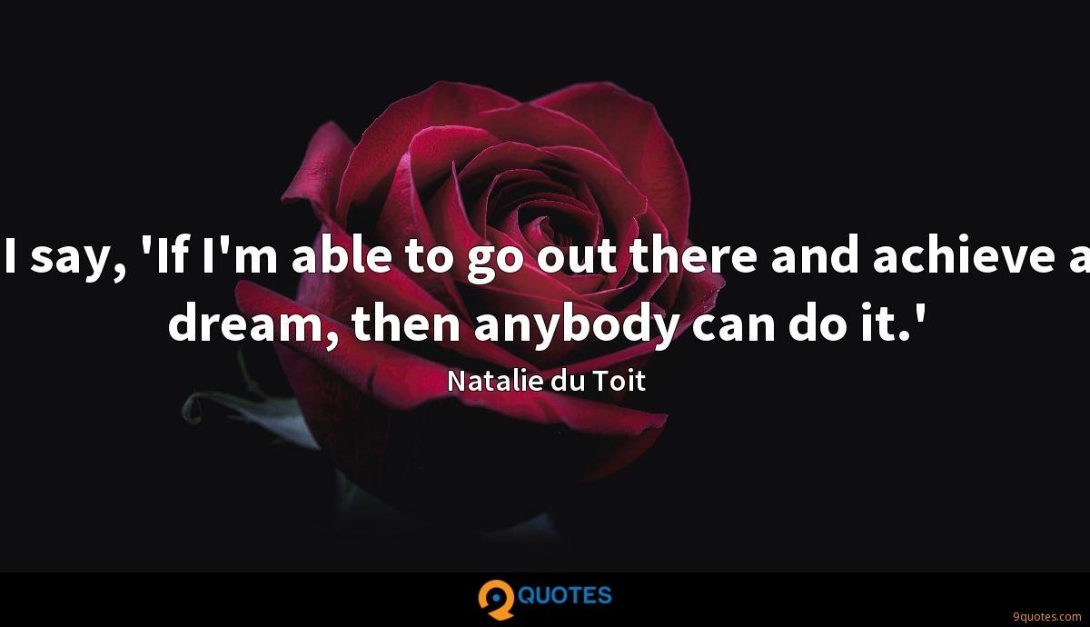 I say, 'If I'm able to go out there and achieve a dream, then anybody can do it.'