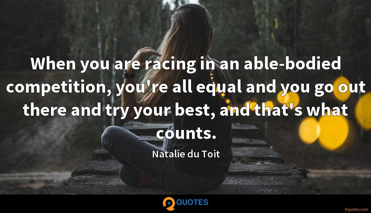 When you are racing in an able-bodied competition, you're all equal and you go out there and try your best, and that's what counts.