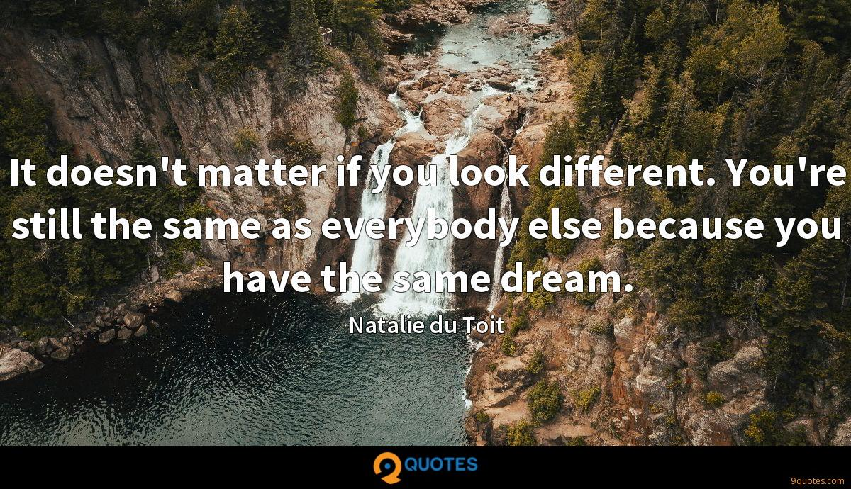 It doesn't matter if you look different. You're still the same as everybody else because you have the same dream.