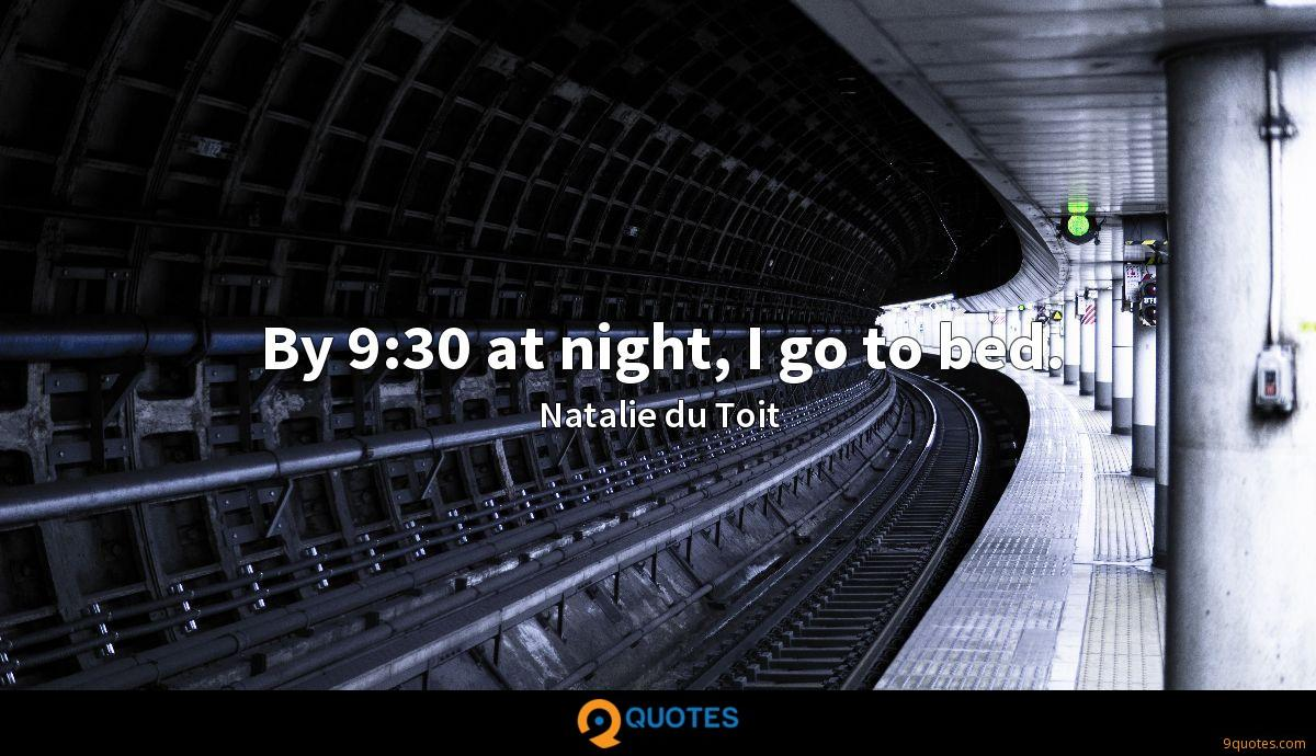 By 9:30 at night, I go to bed.