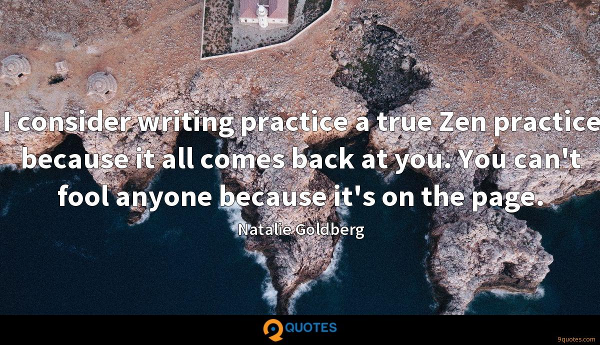 I consider writing practice a true Zen practice because it all comes back at you. You can't fool anyone because it's on the page.