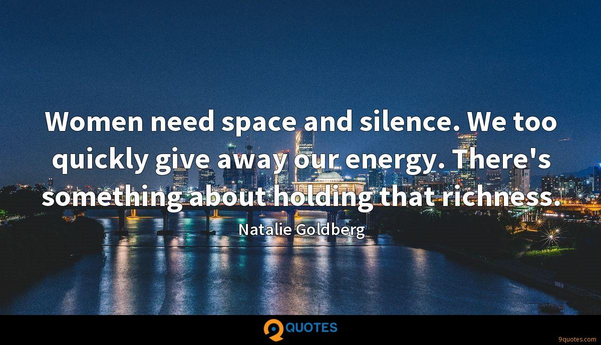 Women need space and silence. We too quickly give away our energy. There's something about holding that richness.